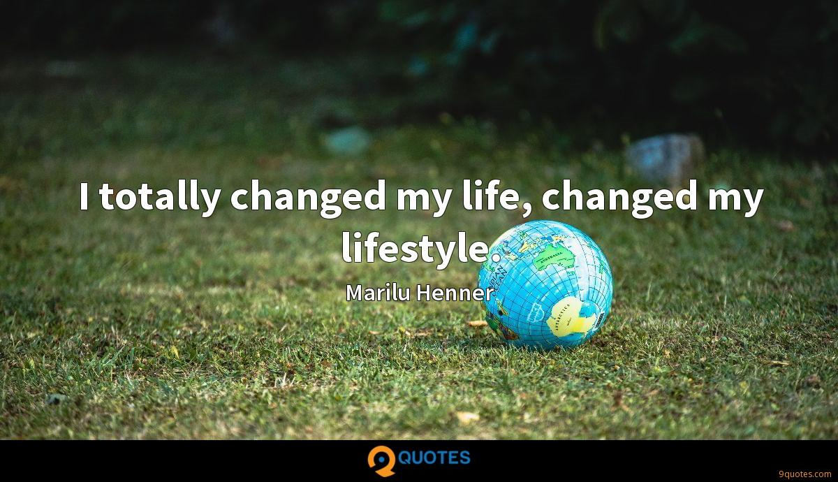 I totally changed my life, changed my lifestyle.