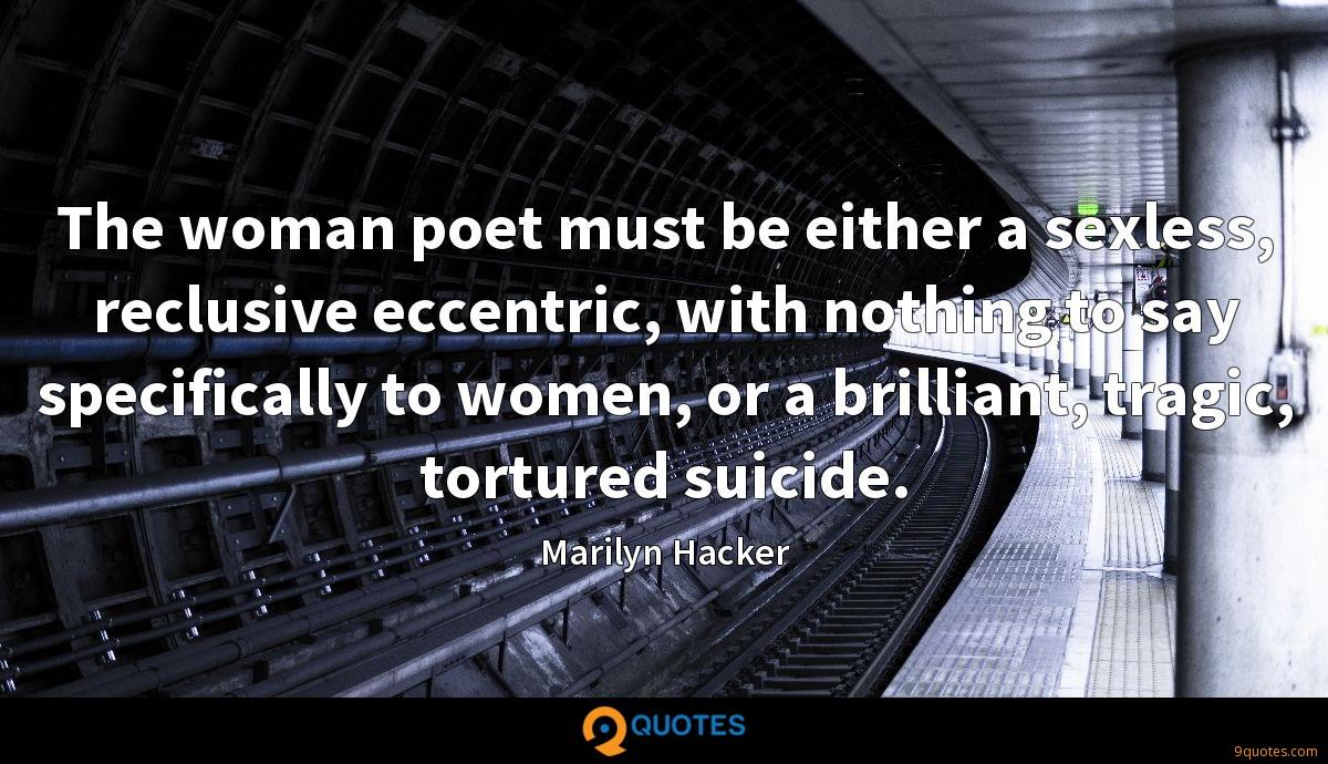 The woman poet must be either a sexless, reclusive eccentric, with nothing to say specifically to women, or a brilliant, tragic, tortured suicide.
