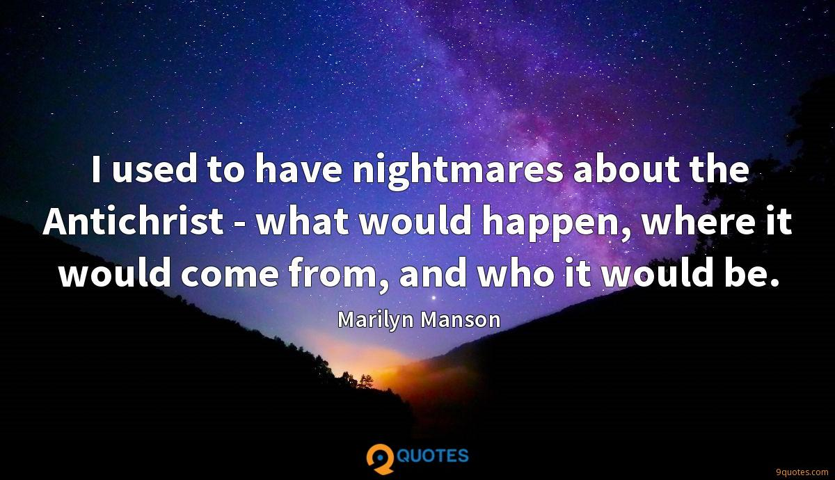 I used to have nightmares about the Antichrist - what would happen, where it would come from, and who it would be.