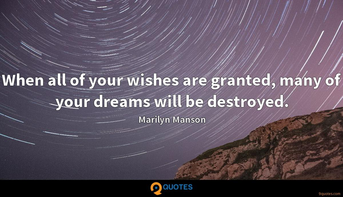 When all of your wishes are granted, many of your dreams will be destroyed.