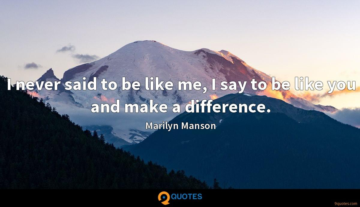 I never said to be like me, I say to be like you and make a difference.