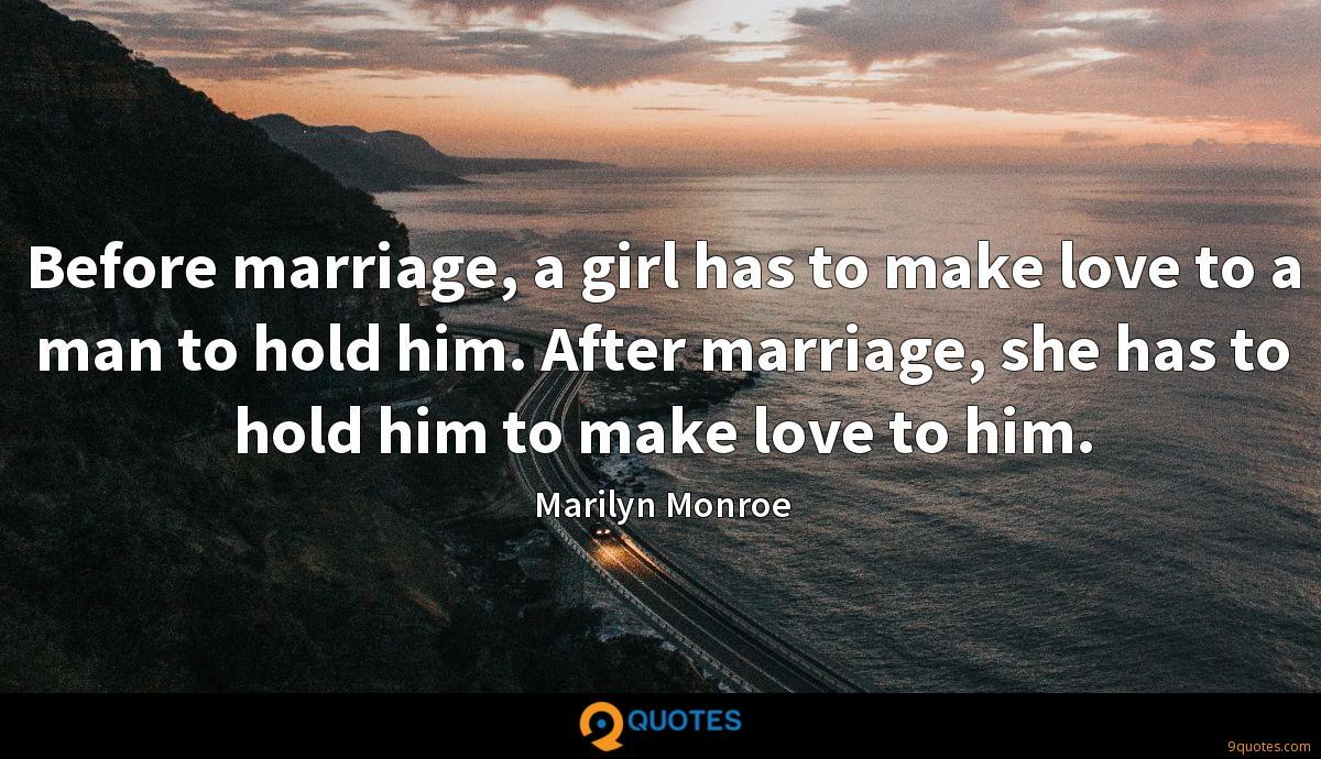 Before marriage, a girl has to make love to a man to hold him. After marriage, she has to hold him to make love to him.