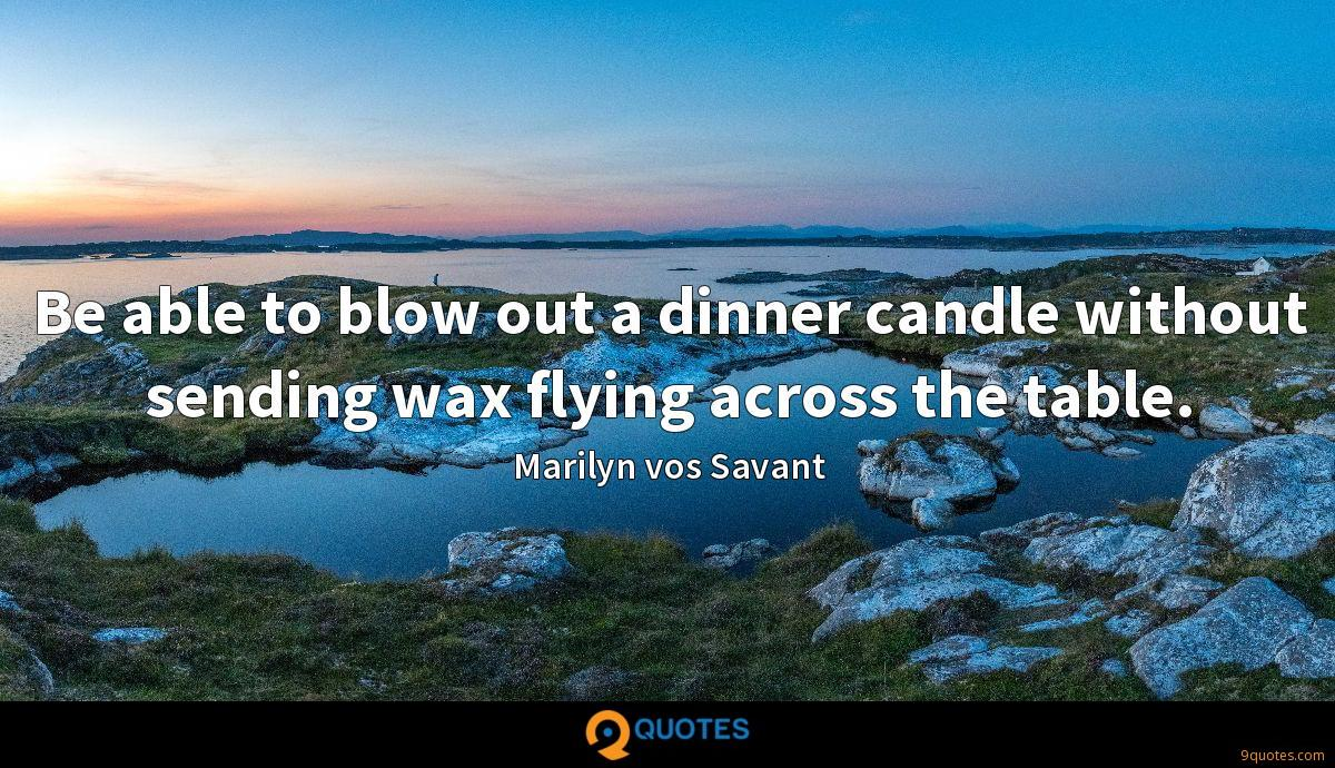 Be able to blow out a dinner candle without sending wax flying across the table.