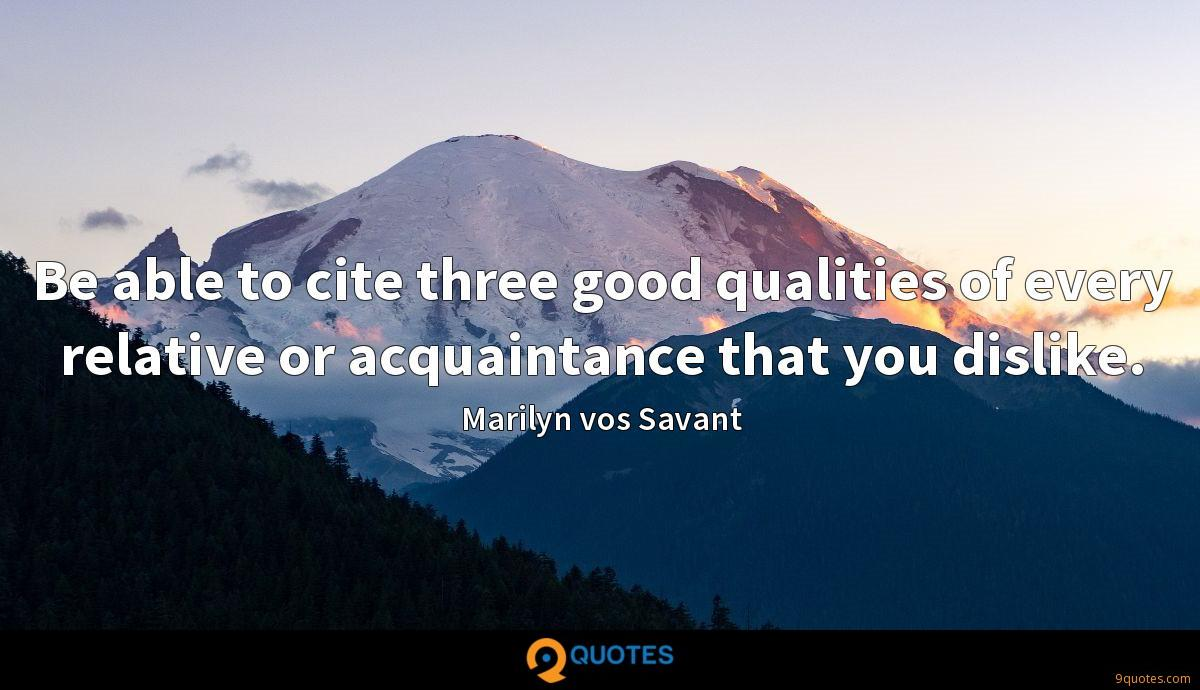 Be able to cite three good qualities of every relative or acquaintance that you dislike.