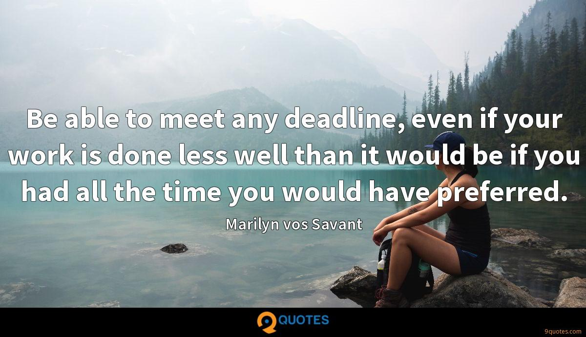 Be able to meet any deadline, even if your work is done less well than it would be if you had all the time you would have preferred.