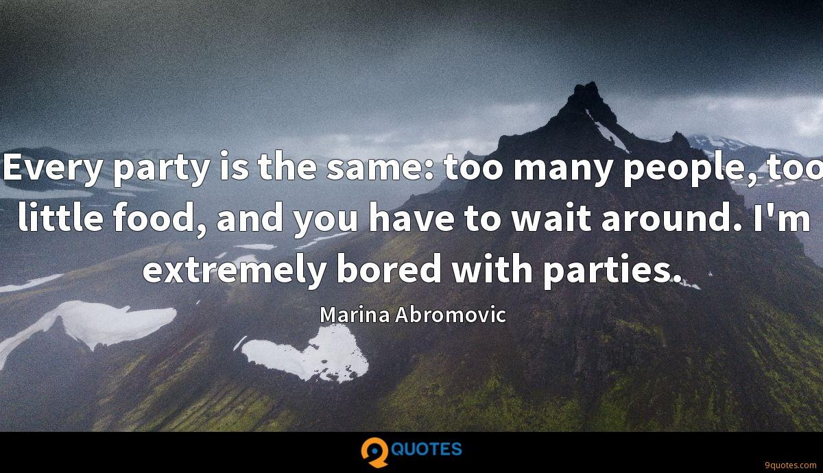 Every party is the same: too many people, too little food, and you have to wait around. I'm extremely bored with parties.