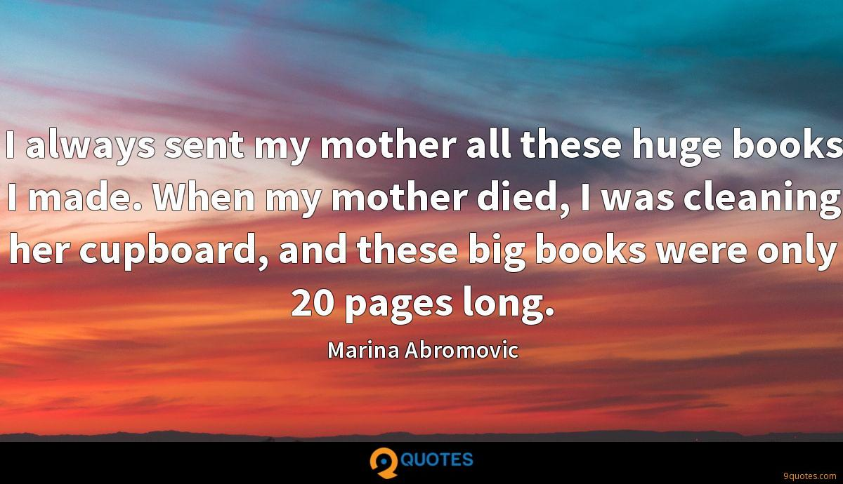 I always sent my mother all these huge books I made. When my mother died, I was cleaning her cupboard, and these big books were only 20 pages long.