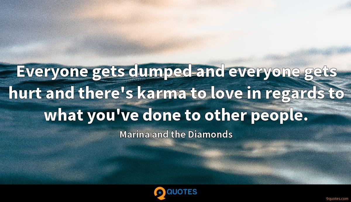 Everyone gets dumped and everyone gets hurt and there's karma to love in regards to what you've done to other people.