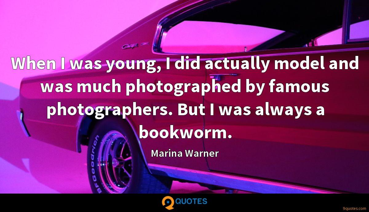 When I was young, I did actually model and was much photographed by famous photographers. But I was always a bookworm.