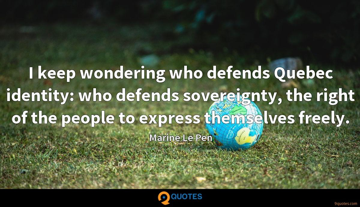 I keep wondering who defends Quebec identity: who defends sovereignty, the right of the people to express themselves freely.