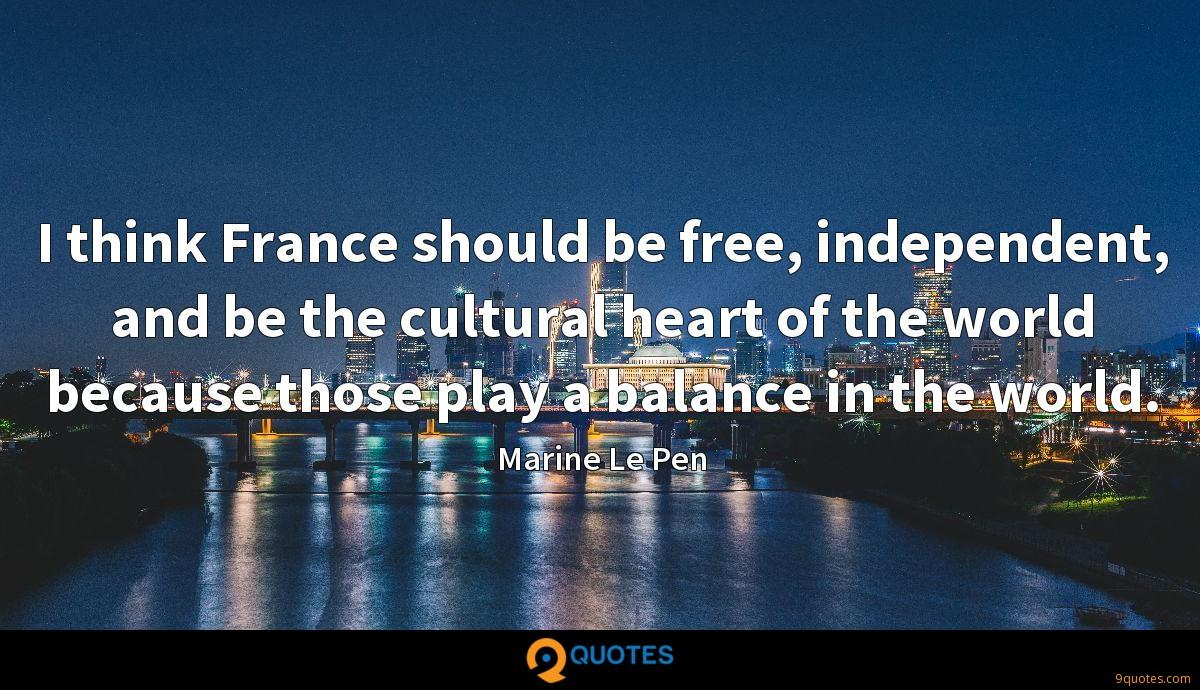 I think France should be free, independent, and be the cultural heart of the world because those play a balance in the world.