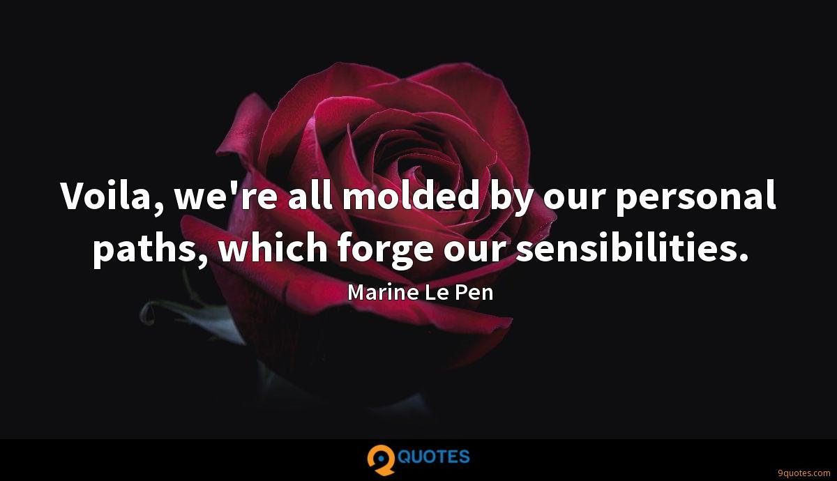 Voila, we're all molded by our personal paths, which forge our sensibilities.