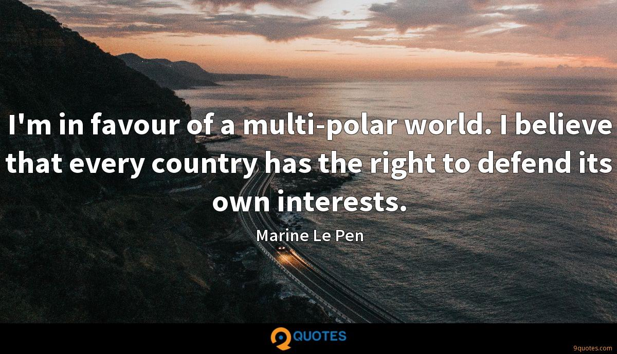I'm in favour of a multi-polar world. I believe that every country has the right to defend its own interests.