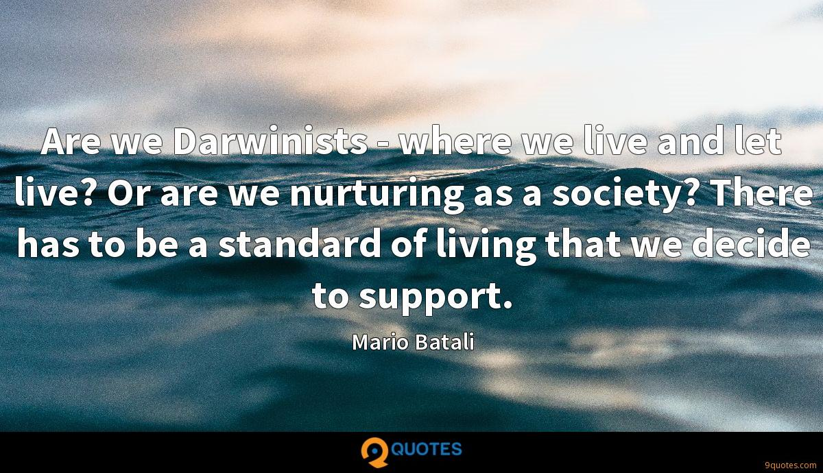 Are we Darwinists - where we live and let live? Or are we nurturing as a society? There has to be a standard of living that we decide to support.