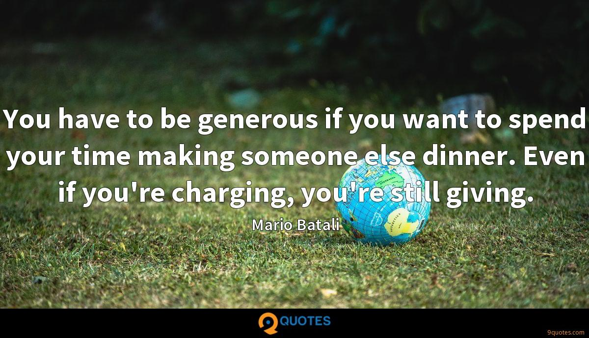 You have to be generous if you want to spend your time making someone else dinner. Even if you're charging, you're still giving.