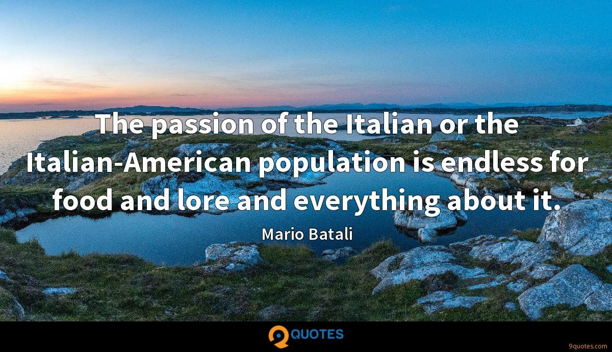 The passion of the Italian or the Italian-American population is endless for food and lore and everything about it.