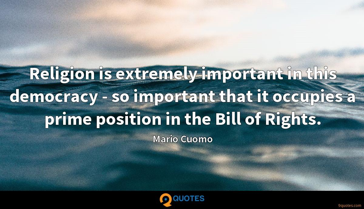 Religion is extremely important in this democracy - so important that it occupies a prime position in the Bill of Rights.