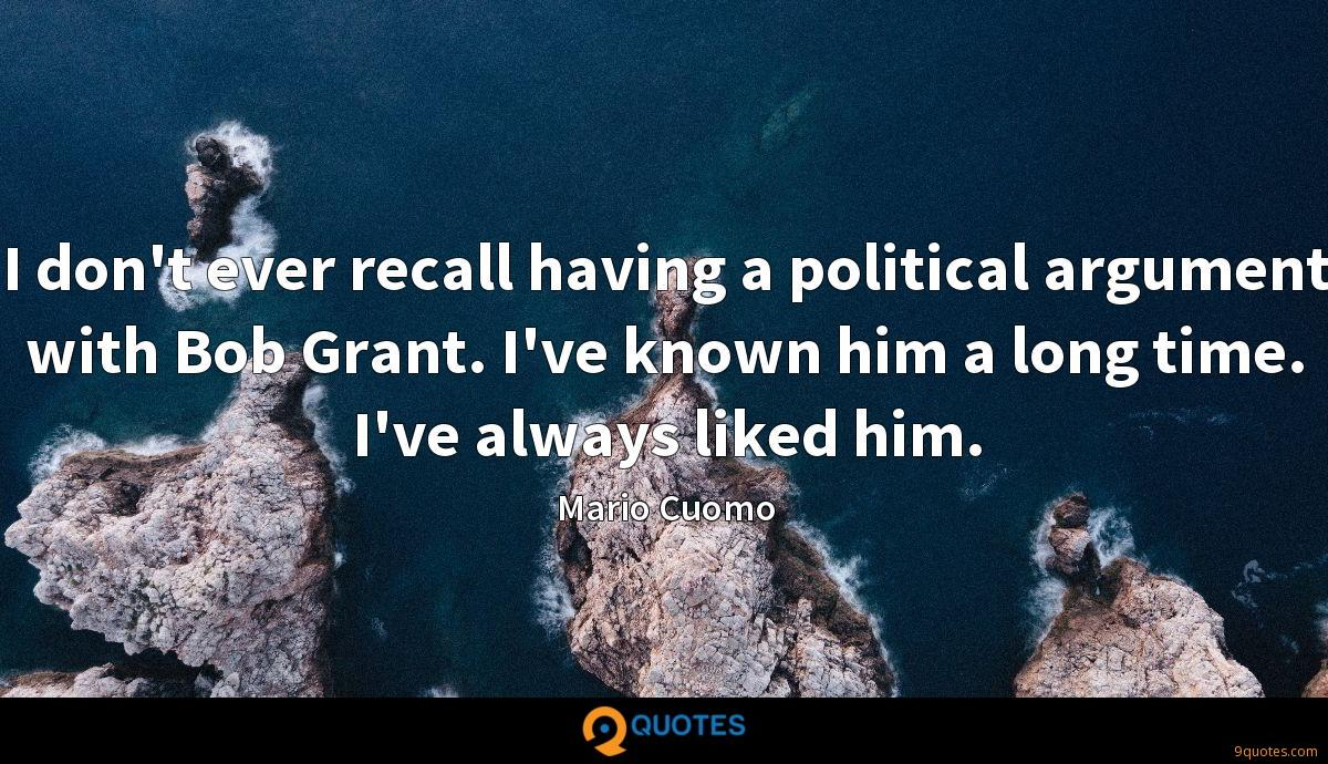 I don't ever recall having a political argument with Bob Grant. I've known him a long time. I've always liked him.
