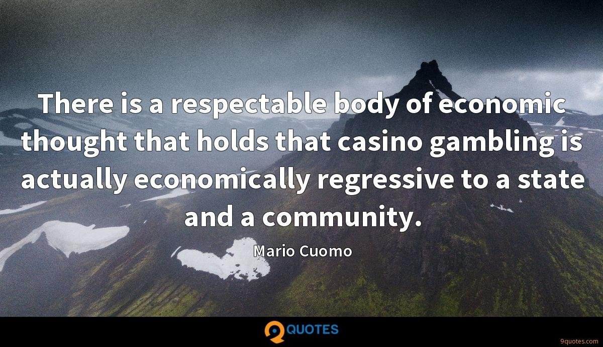 There is a respectable body of economic thought that holds that casino gambling is actually economically regressive to a state and a community.