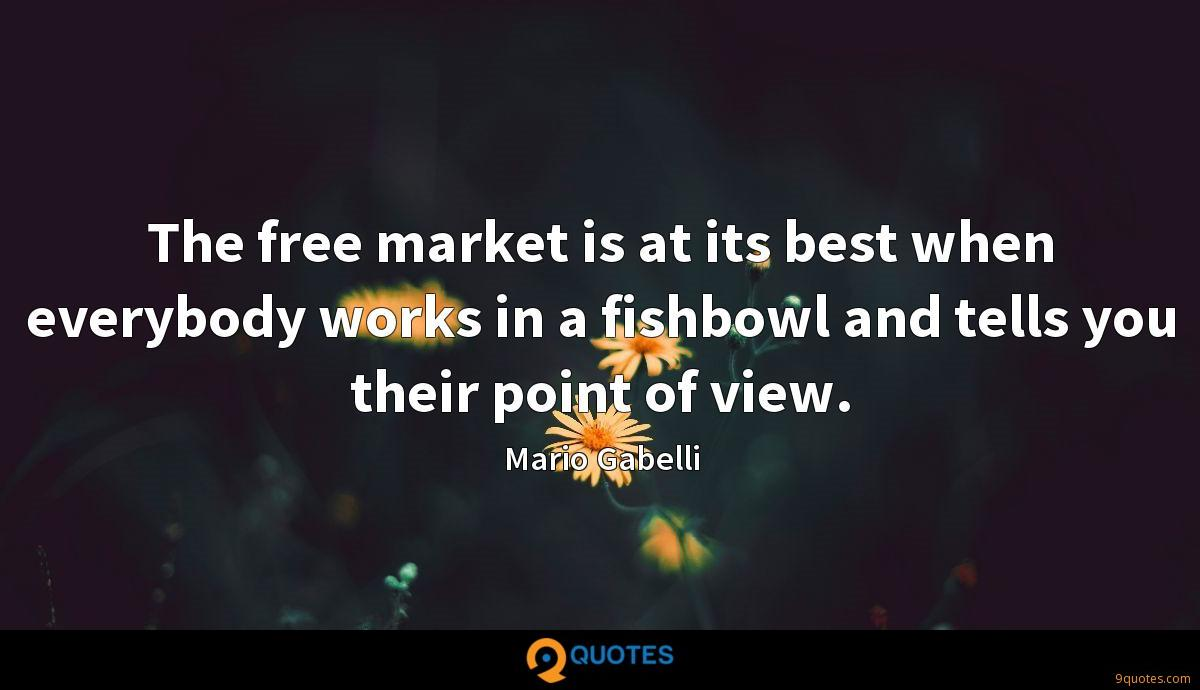 The free market is at its best when everybody works in a fishbowl and tells you their point of view.