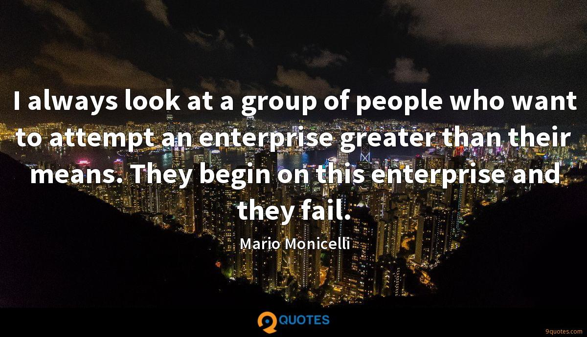 I always look at a group of people who want to attempt an enterprise greater than their means. They begin on this enterprise and they fail.