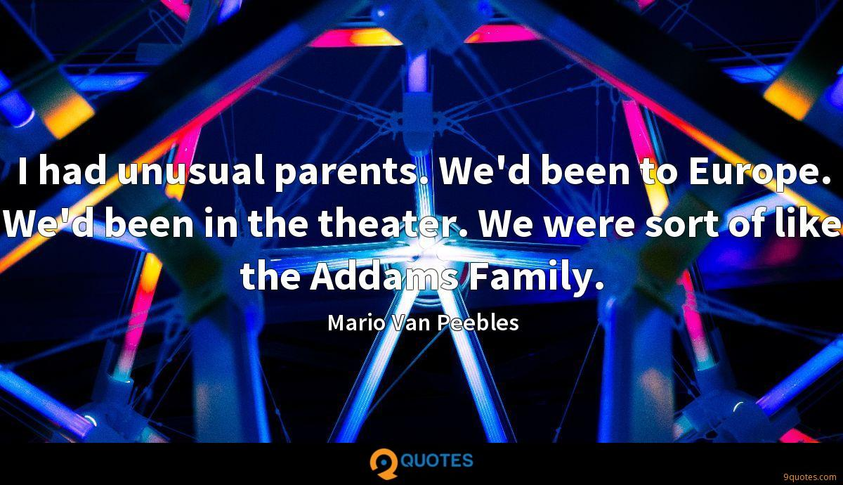 I had unusual parents. We'd been to Europe. We'd been in the theater. We were sort of like the Addams Family.