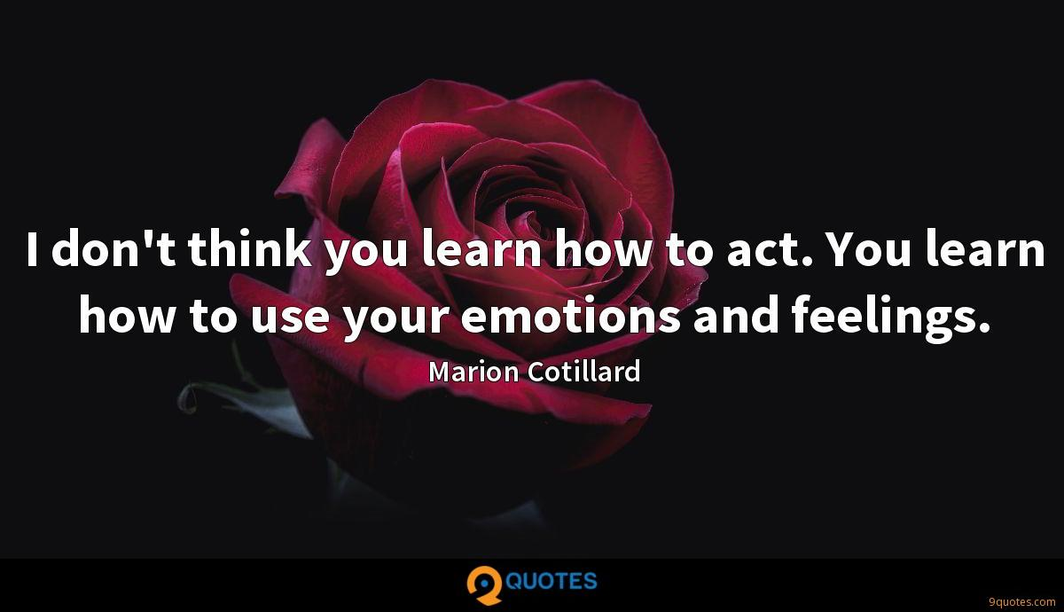 I don't think you learn how to act. You learn how to use your emotions and feelings.