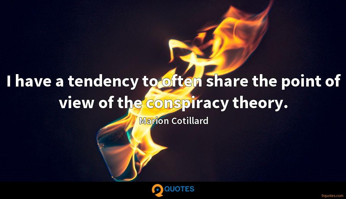 I have a tendency to often share the point of view of the conspiracy theory.