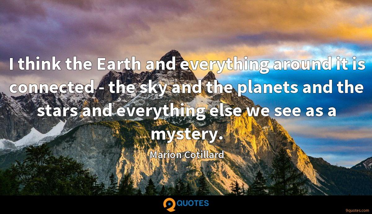 I think the Earth and everything around it is connected - the sky and the planets and the stars and everything else we see as a mystery.