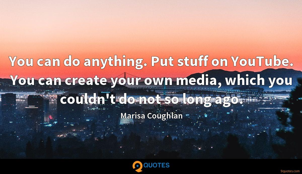 You can do anything. Put stuff on YouTube. You can create your own media, which you couldn't do not so long ago.