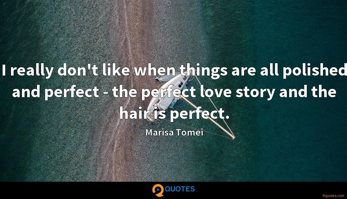 I really don't like when things are all polished and perfect - the perfect love story and the hair is perfect.