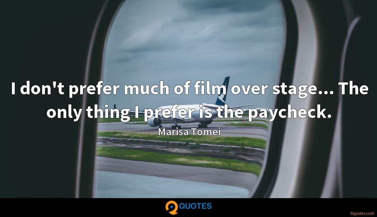 I don't prefer much of film over stage... The only thing I prefer is the paycheck.
