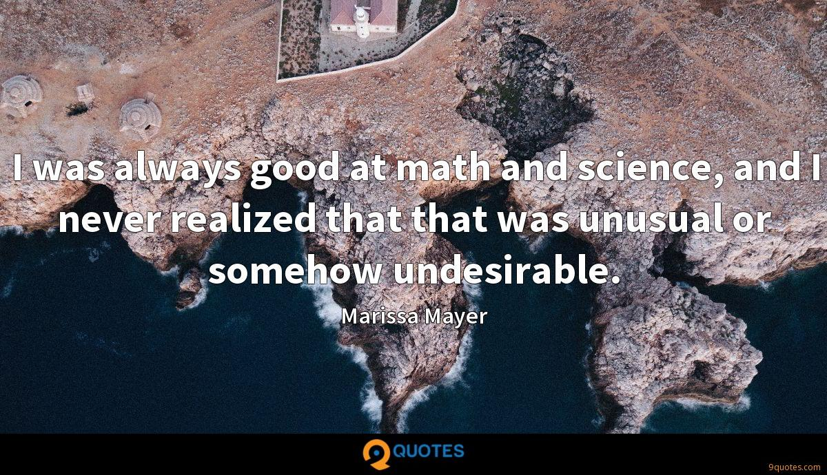 I was always good at math and science, and I never realized that that was unusual or somehow undesirable.