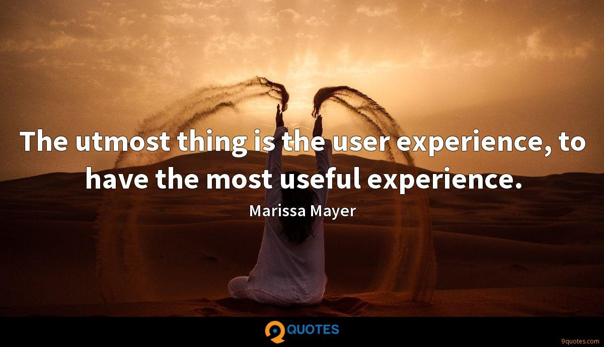 The utmost thing is the user experience, to have the most useful experience.