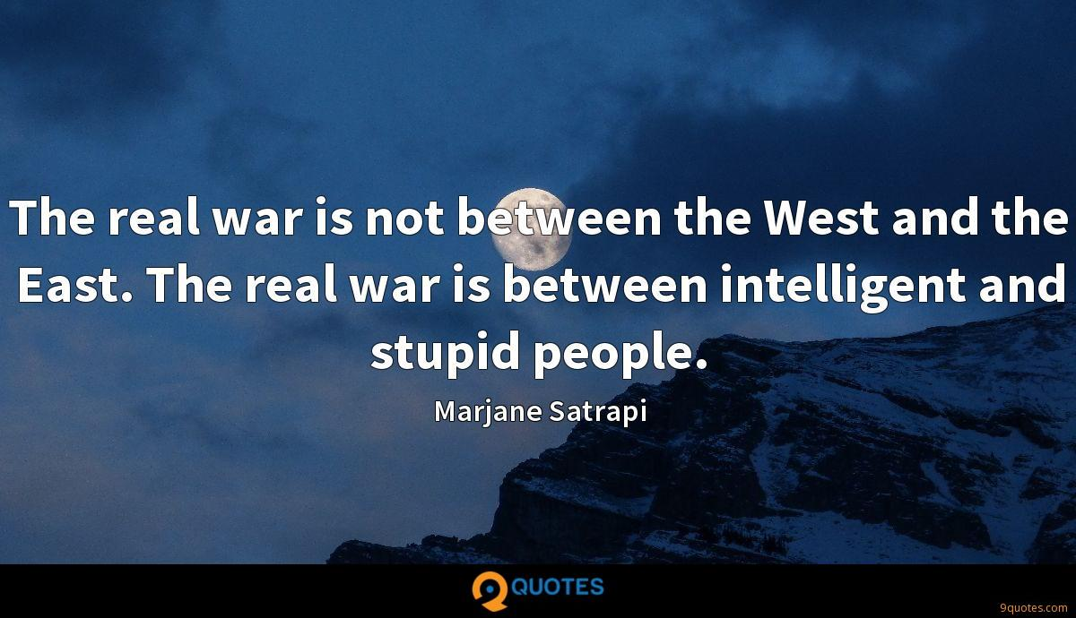 The real war is not between the West and the East. The real war is between intelligent and stupid people.
