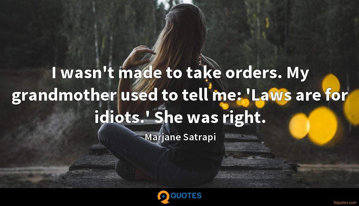 I wasn't made to take orders. My grandmother used to tell me: 'Laws are for idiots.' She was right.