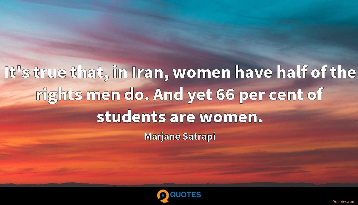 It's true that, in Iran, women have half of the rights men do. And yet 66 per cent of students are women.