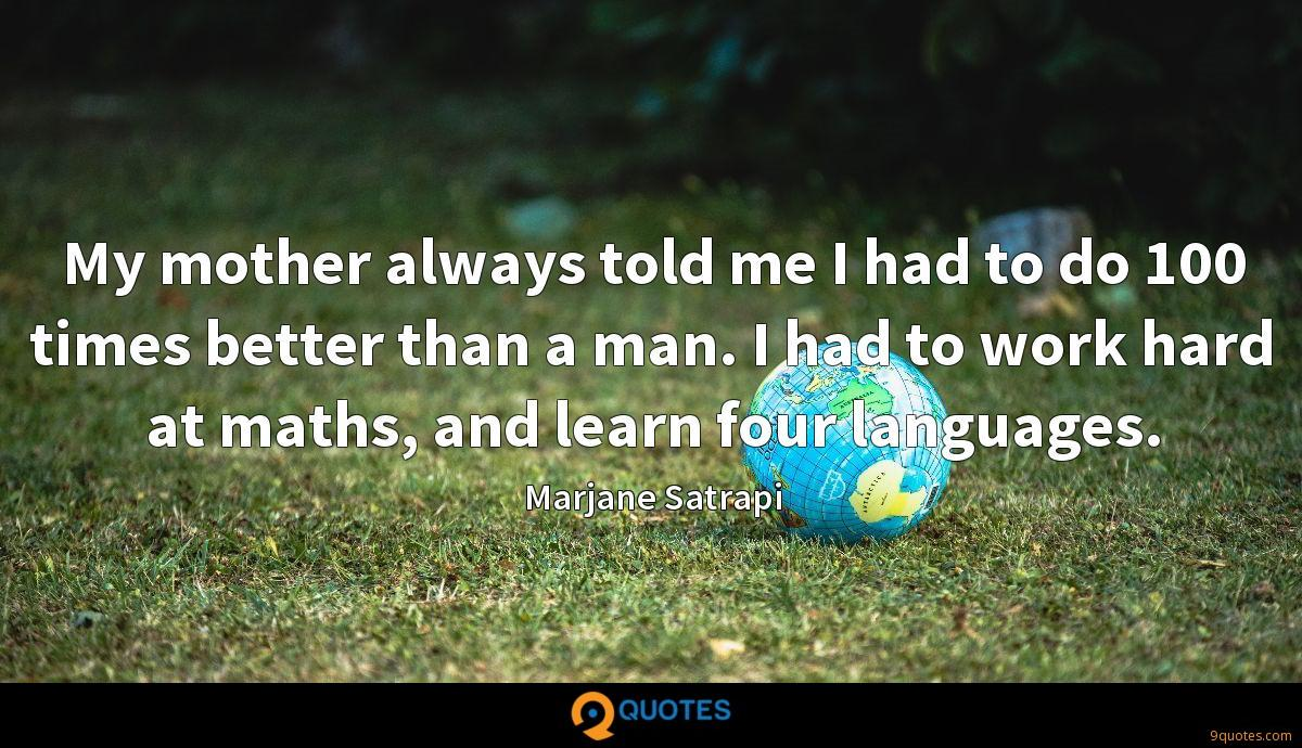 My mother always told me I had to do 100 times better than a man. I had to work hard at maths, and learn four languages.