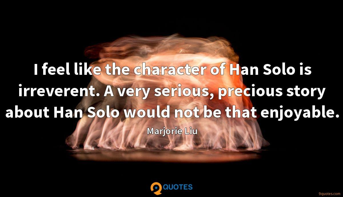 I feel like the character of Han Solo is irreverent. A very serious, precious story about Han Solo would not be that enjoyable.