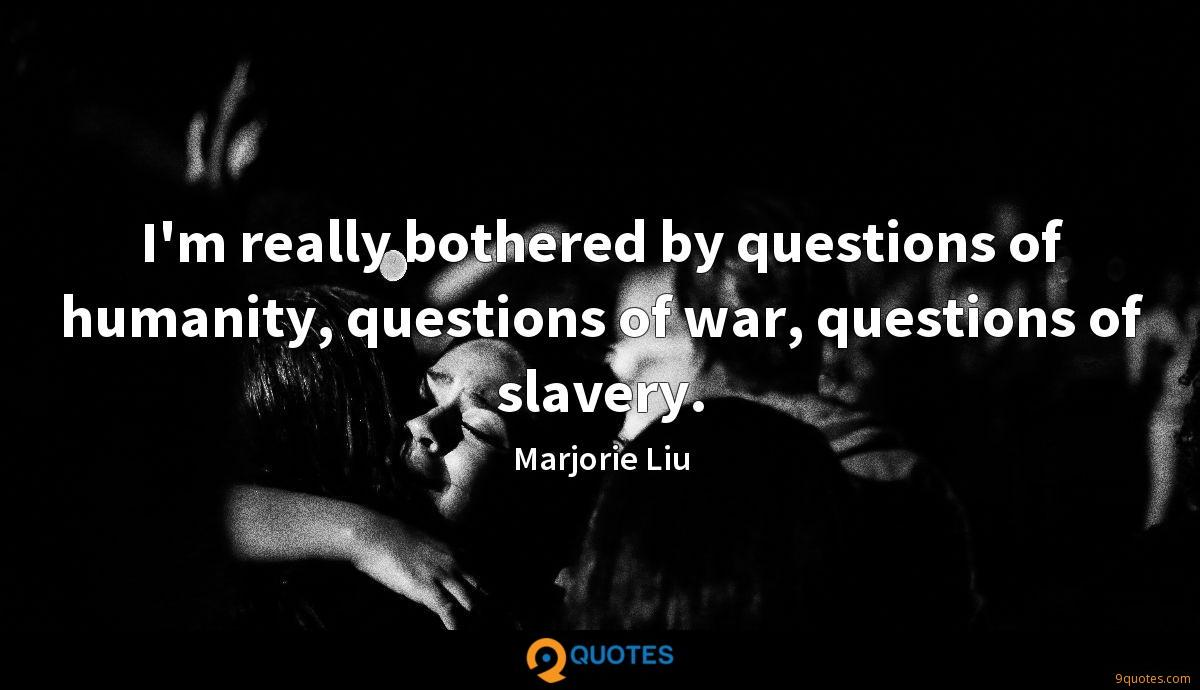 I'm really bothered by questions of humanity, questions of war, questions of slavery.
