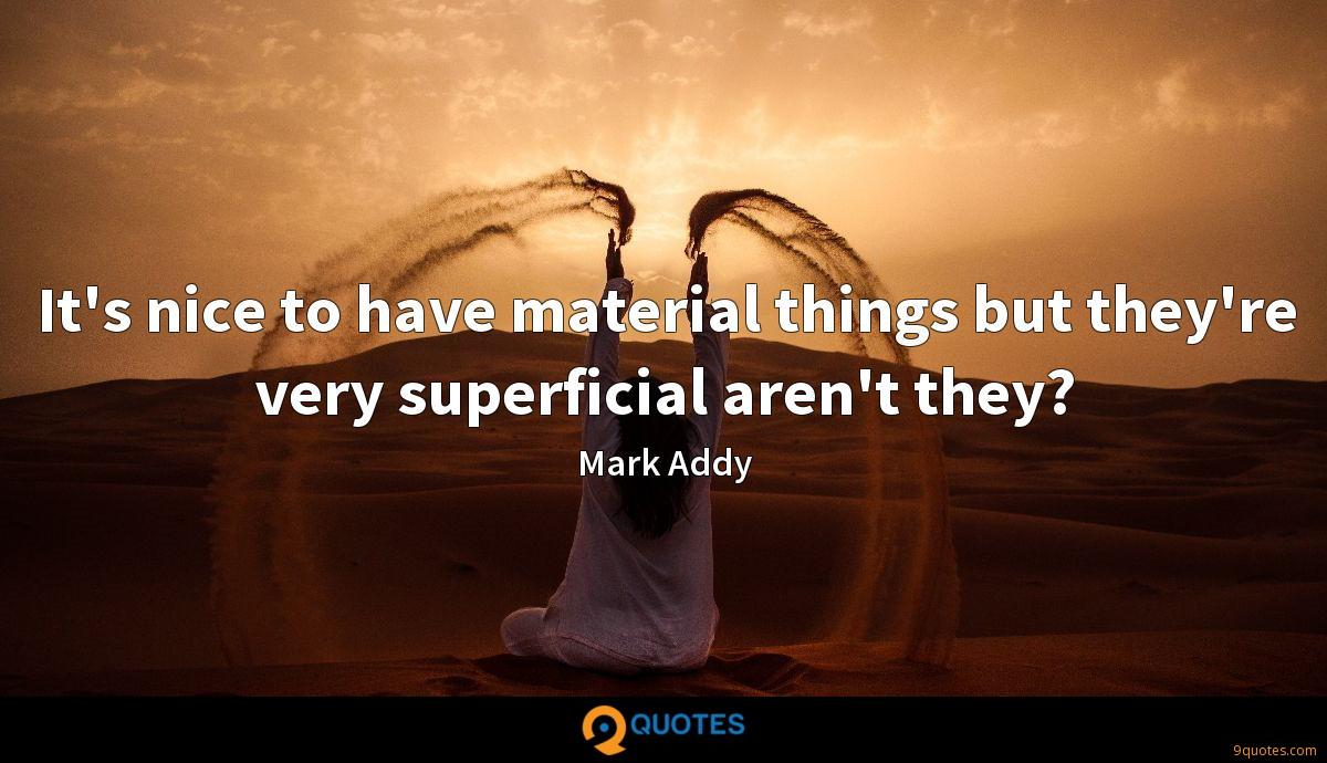 It's nice to have material things but they're very superficial aren't they?