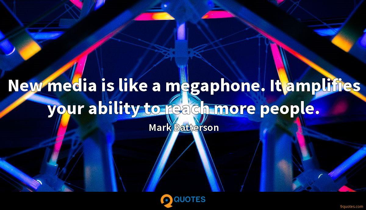New media is like a megaphone. It amplifies your ability to reach more people.