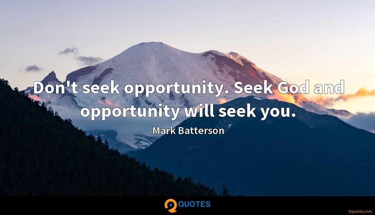 Don't seek opportunity. Seek God and opportunity will seek you.