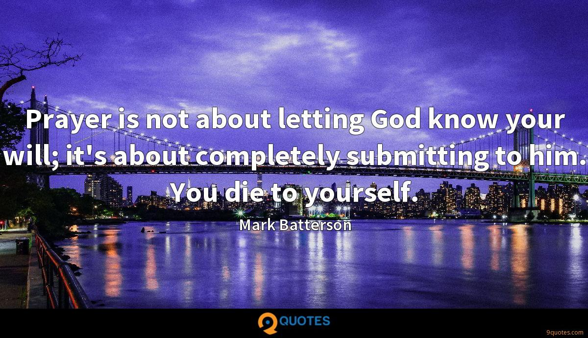 Prayer is not about letting God know your will; it's about completely submitting to him. You die to yourself.
