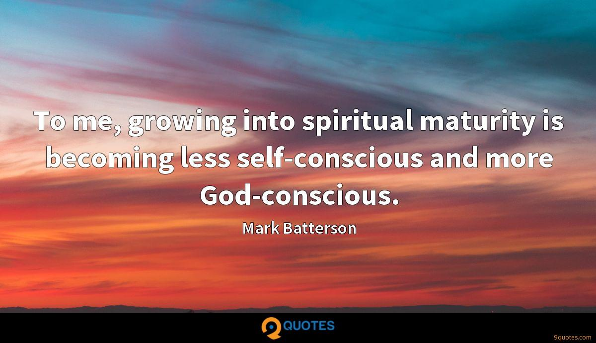 To me, growing into spiritual maturity is becoming less self-conscious and more God-conscious.