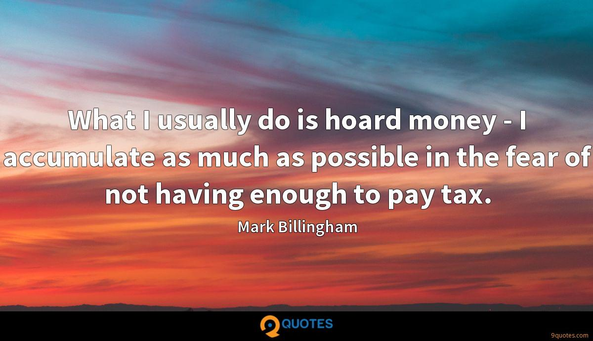What I usually do is hoard money - I accumulate as much as possible in the fear of not having enough to pay tax.