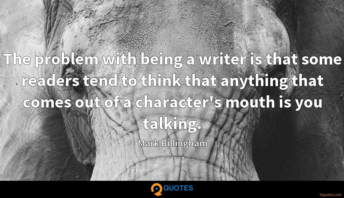 The problem with being a writer is that some readers tend to think that anything that comes out of a character's mouth is you talking.