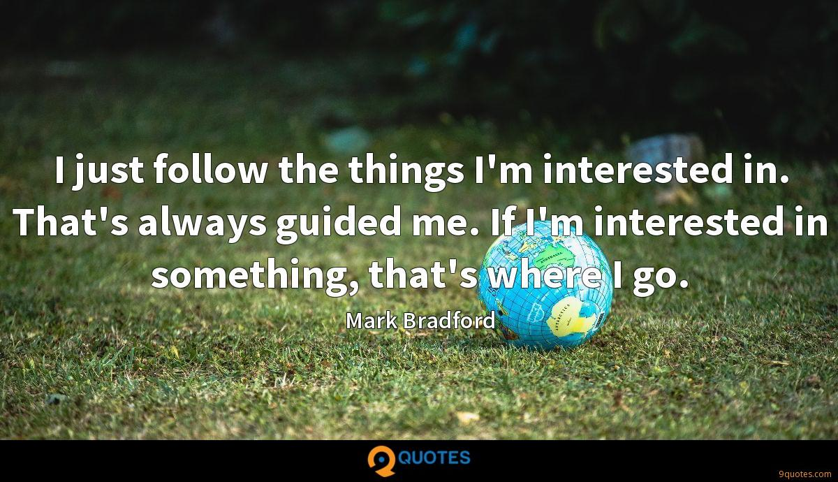 I just follow the things I'm interested in. That's always guided me. If I'm interested in something, that's where I go.
