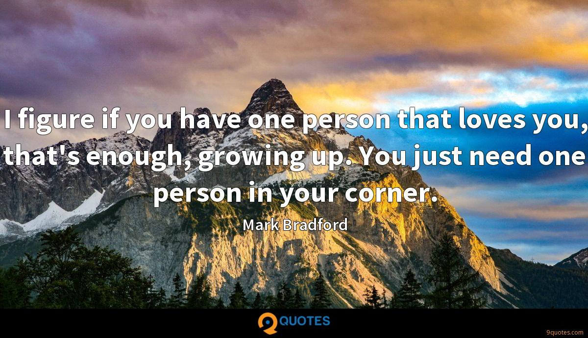 I figure if you have one person that loves you, that's enough, growing up. You just need one person in your corner.