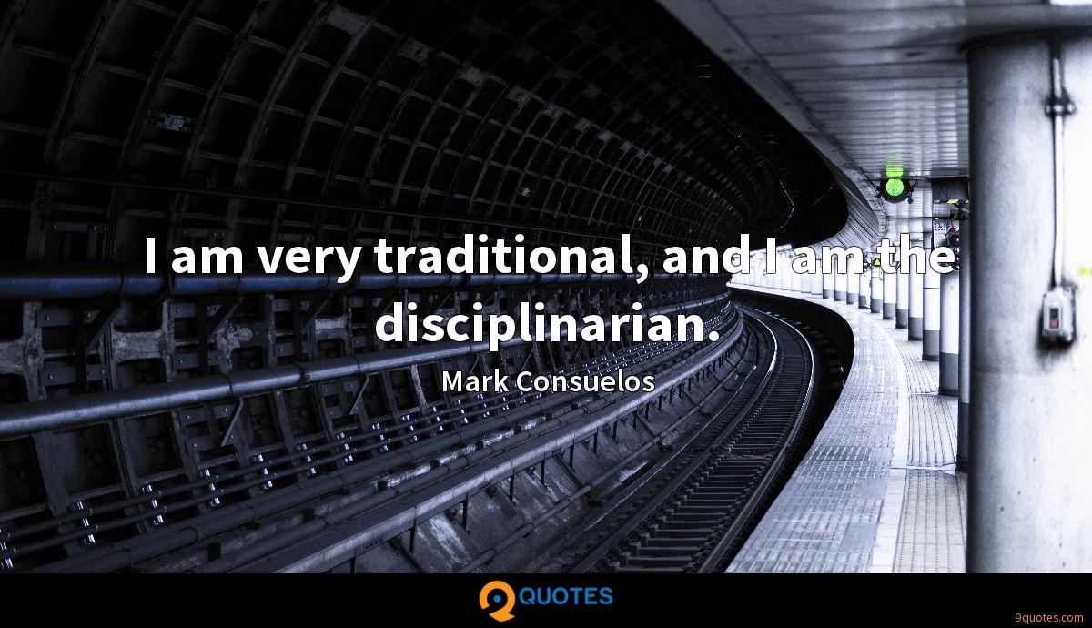 I am very traditional, and I am the disciplinarian.